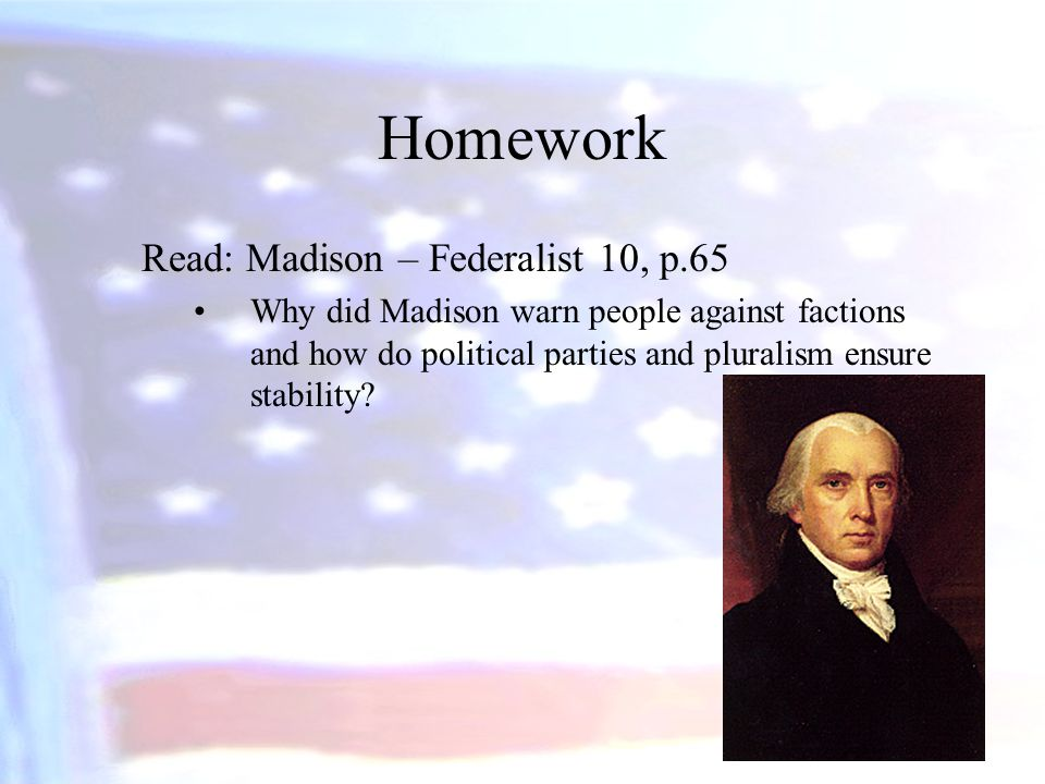 Homework Read: Madison – Federalist 10, p.65 Why did Madison warn people against factions and how do political parties and pluralism ensure stability?