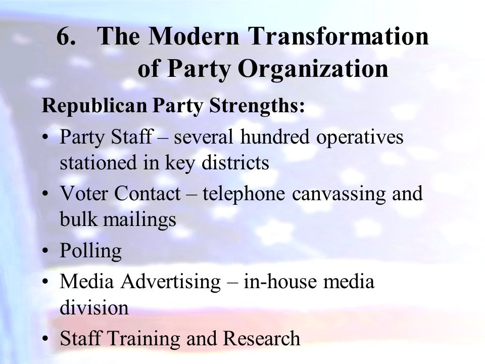 6.The Modern Transformation of Party Organization Republican Party Strengths: Party Staff – several hundred operatives stationed in key districts Vote