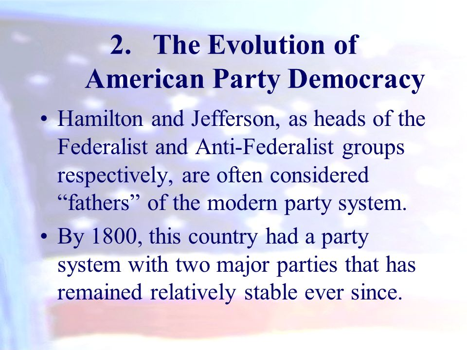 2.The Evolution of American Party Democracy Hamilton and Jefferson, as heads of the Federalist and Anti-Federalist groups respectively, are often cons