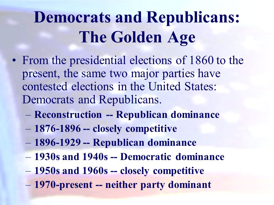 Democrats and Republicans: The Golden Age From the presidential elections of 1860 to the present, the same two major parties have contested elections