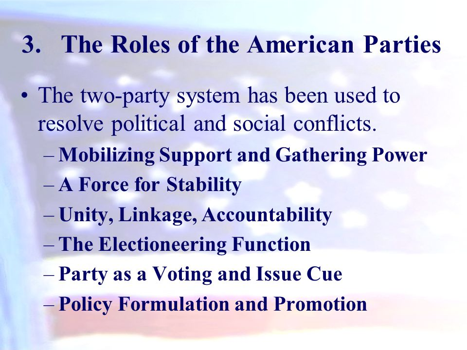 3.The Roles of the American Parties The two-party system has been used to resolve political and social conflicts. –Mobilizing Support and Gathering Po