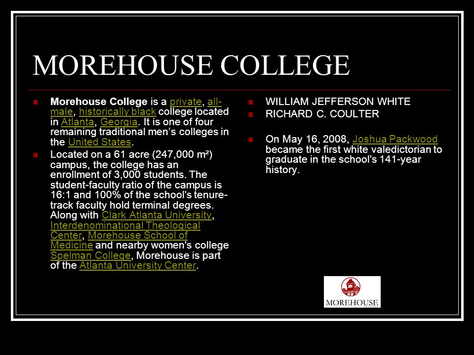 MOREHOUSE COLLEGE Morehouse College is a private, all- male, historically black college located in Atlanta, Georgia.