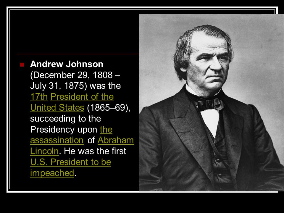 Andrew Johnson (December 29, 1808 – July 31, 1875) was the 17th President of the United States (1865–69), succeeding to the Presidency upon the assassination of Abraham Lincoln.