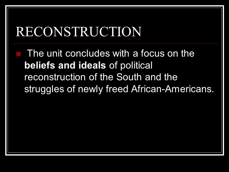 RECONSTRUCTION The unit concludes with a focus on the beliefs and ideals of political reconstruction of the South and the struggles of newly freed African-Americans.