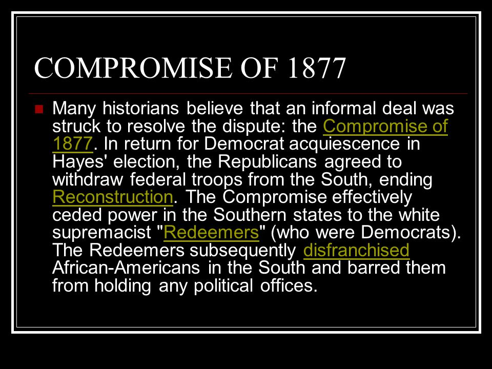 COMPROMISE OF 1877 Many historians believe that an informal deal was struck to resolve the dispute: the Compromise of 1877.