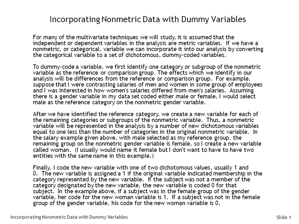 Slide 1 Incorporating Nonmetric Data with Dummy Variables For many of the multivariate techniques we will study, it is assumed that the independent or dependent variables in the analysis are metric variables.