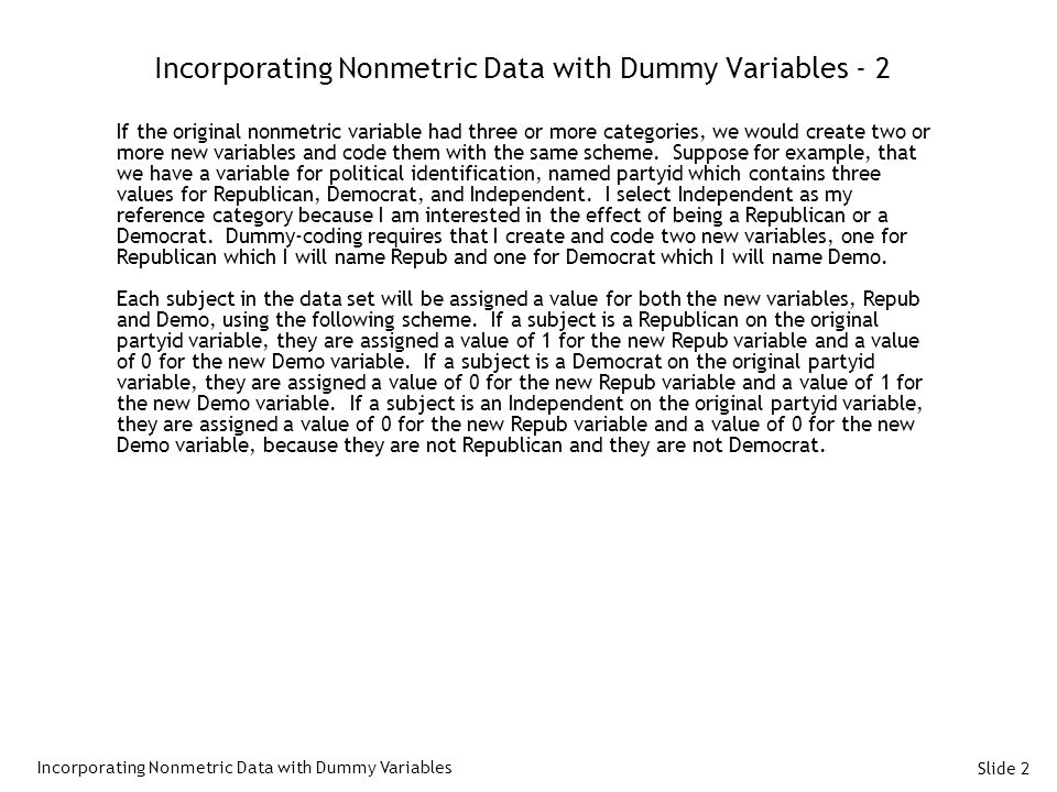 Slide 2 Incorporating Nonmetric Data with Dummy Variables - 2 If the original nonmetric variable had three or more categories, we would create two or more new variables and code them with the same scheme.