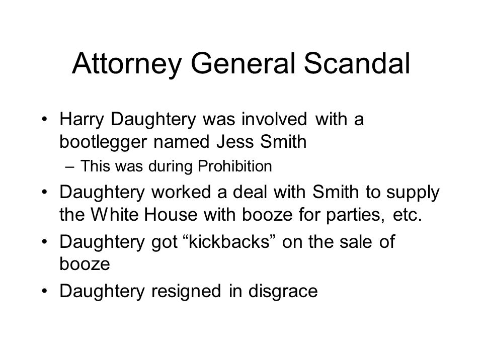 Attorney General Scandal Harry Daughtery was involved with a bootlegger named Jess Smith –This was during Prohibition Daughtery worked a deal with Smith to supply the White House with booze for parties, etc.