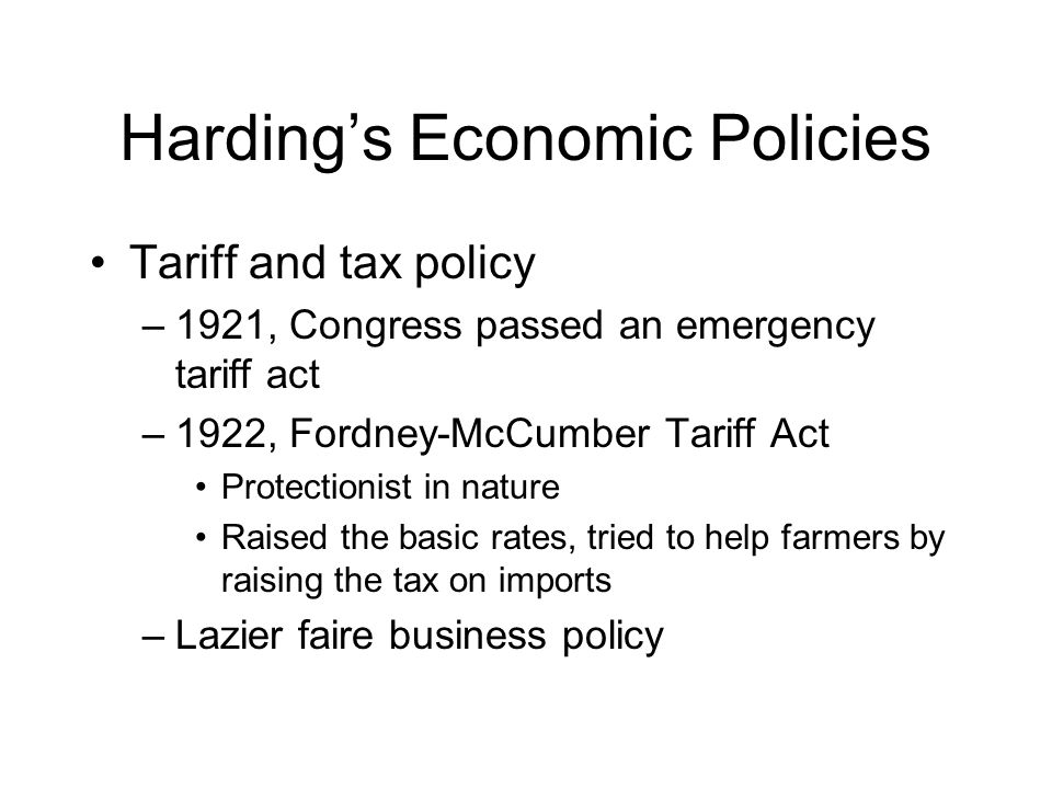 Harding's Economic Policies Tariff and tax policy –1921, Congress passed an emergency tariff act –1922, Fordney-McCumber Tariff Act Protectionist in nature Raised the basic rates, tried to help farmers by raising the tax on imports –Lazier faire business policy