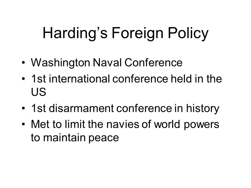 Harding's Foreign Policy Washington Naval Conference 1st international conference held in the US 1st disarmament conference in history Met to limit the navies of world powers to maintain peace