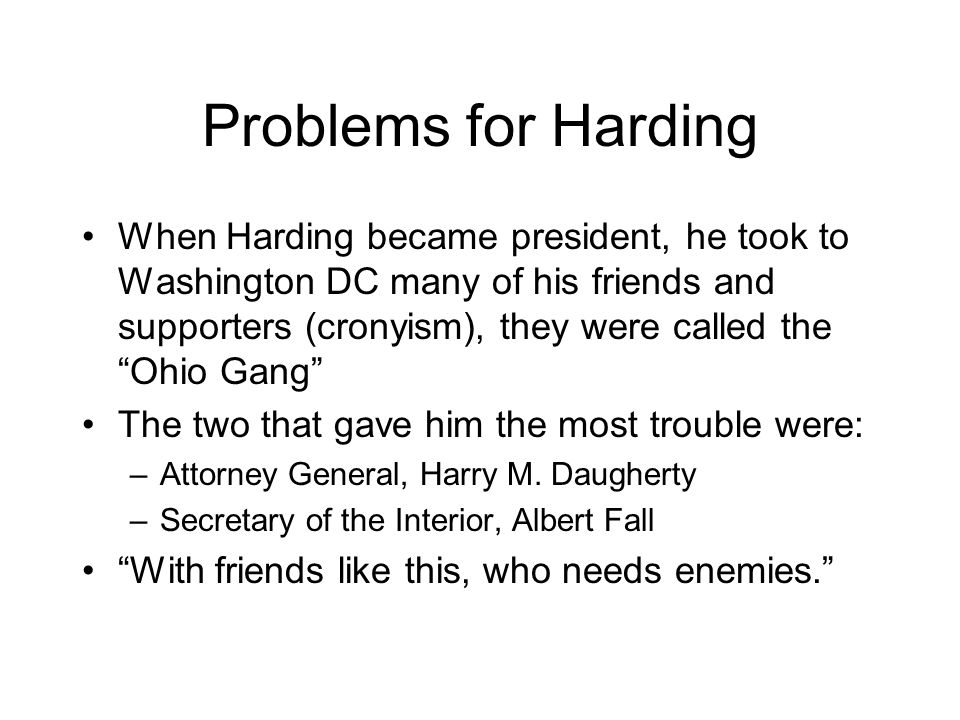 Problems for Harding When Harding became president, he took to Washington DC many of his friends and supporters (cronyism), they were called the Ohio Gang The two that gave him the most trouble were: –Attorney General, Harry M.