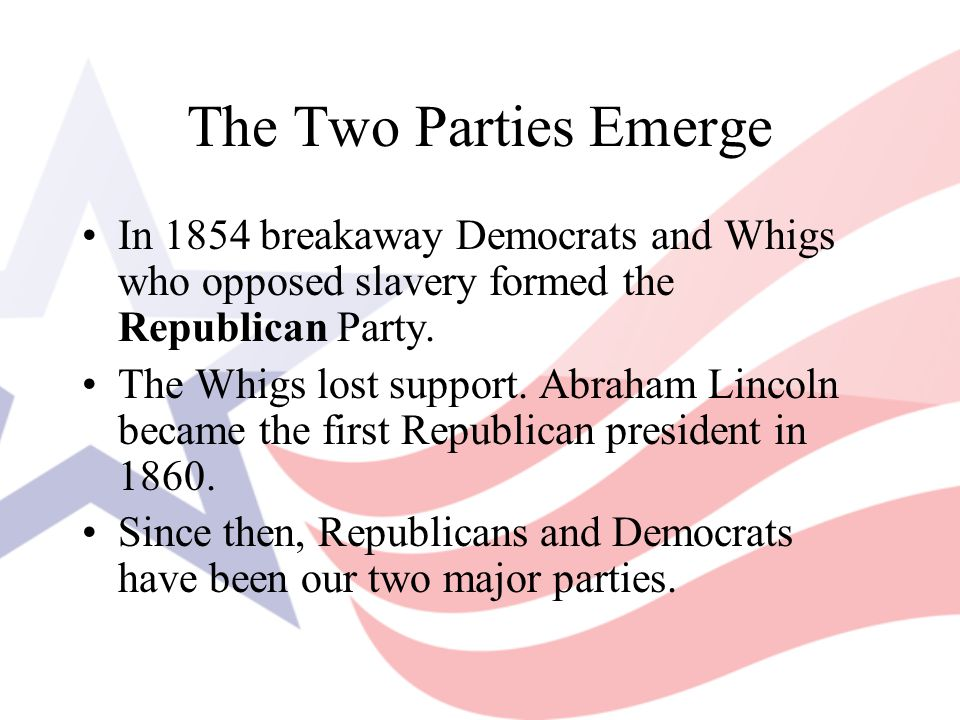 The Two Parties Emerge In 1854 breakaway Democrats and Whigs who opposed slavery formed the Republican Party. The Whigs lost support. Abraham Lincoln