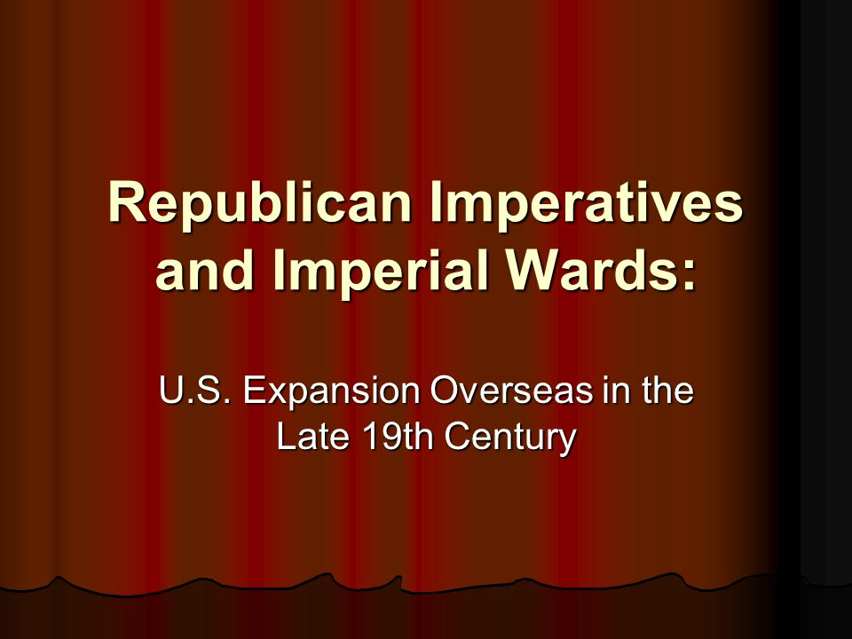 Republican Imperatives and Imperial Wards: U.S. Expansion Overseas in the Late 19th Century