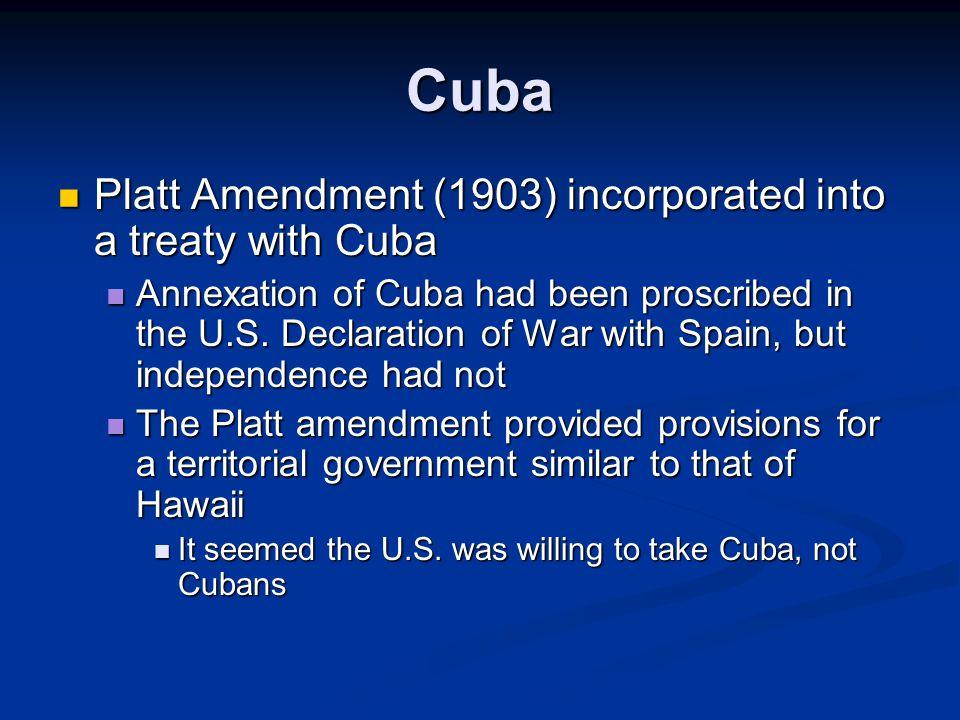 Cuba Platt Amendment (1903) incorporated into a treaty with Cuba Platt Amendment (1903) incorporated into a treaty with Cuba Annexation of Cuba had been proscribed in the U.S.