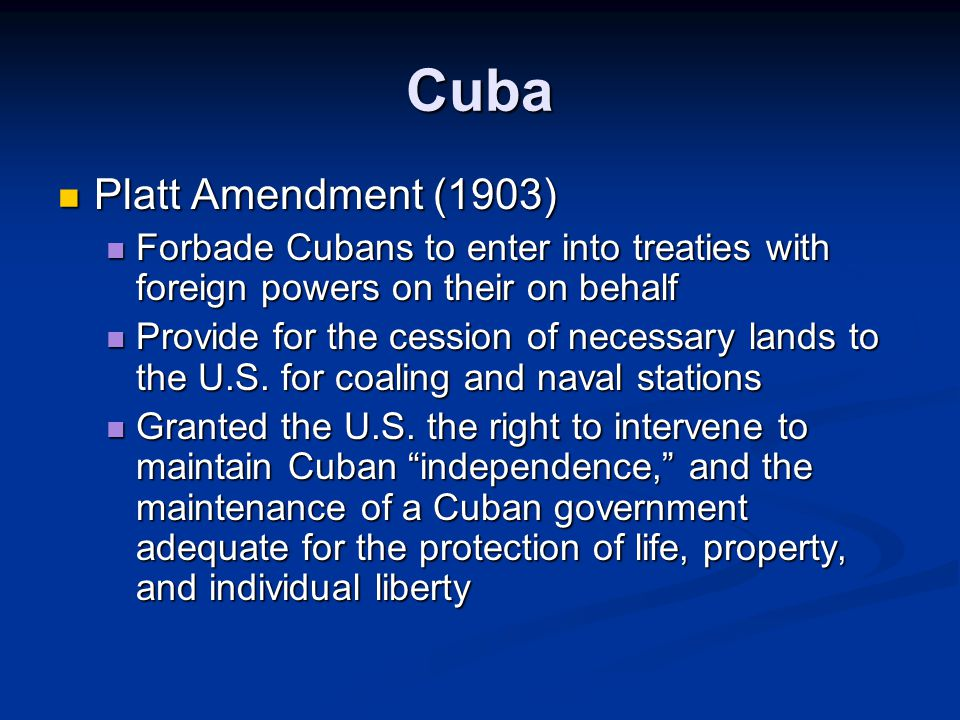 Cuba Platt Amendment (1903) Platt Amendment (1903) Forbade Cubans to enter into treaties with foreign powers on their on behalf Forbade Cubans to enter into treaties with foreign powers on their on behalf Provide for the cession of necessary lands to the U.S.