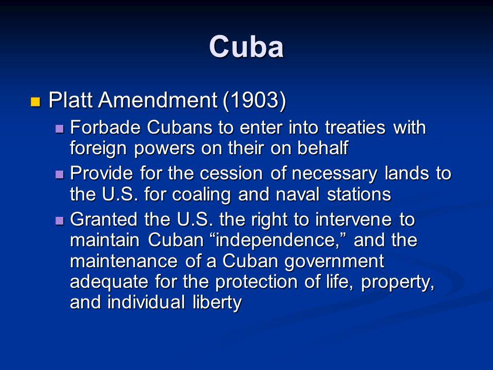 Cuba Platt Amendment (1903) Platt Amendment (1903) Forbade Cubans to enter into treaties with foreign powers on their on behalf Forbade Cubans to enter into treaties with foreign powers on their on behalf Provide for the cession of necessary lands to the U.S.