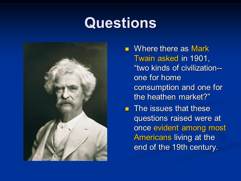 Questions Where there as Mark Twain asked in 1901, two kinds of civilization-- one for home consumption and one for the heathen market? The issues that these questions raised were at once evident among most Americans living at the end of the 19th century.