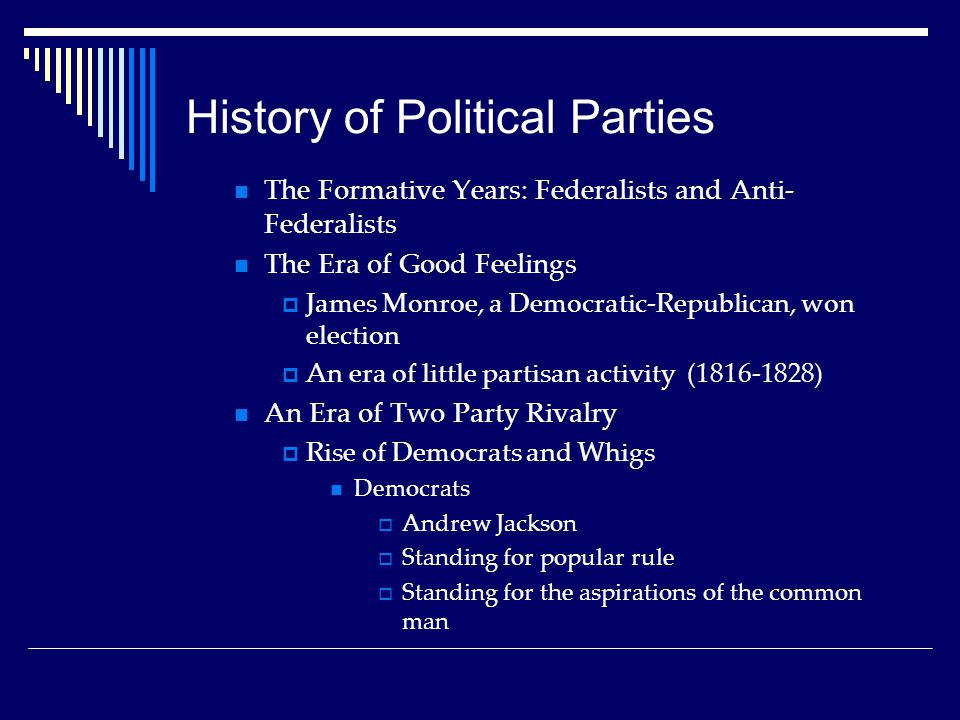 History of Political Parties The Formative Years: Federalists and Anti- Federalists The Era of Good Feelings  James Monroe, a Democratic-Republican, won election  An era of little partisan activity (1816-1828) An Era of Two Party Rivalry  Rise of Democrats and Whigs Democrats  Andrew Jackson  Standing for popular rule  Standing for the aspirations of the common man