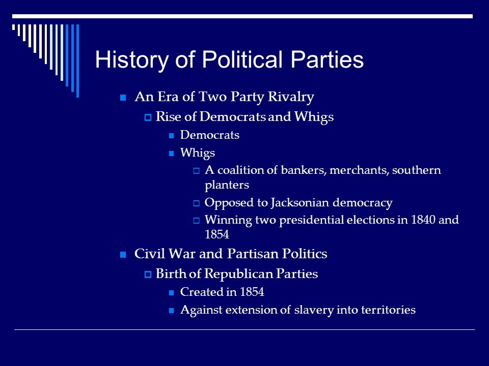 History of Political Parties An Era of Two Party Rivalry  Rise of Democrats and Whigs Democrats Whigs  A coalition of bankers, merchants, southern planters  Opposed to Jacksonian democracy  Winning two presidential elections in 1840 and 1854 Civil War and Partisan Politics  Birth of Republican Parties Created in 1854 Against extension of slavery into territories