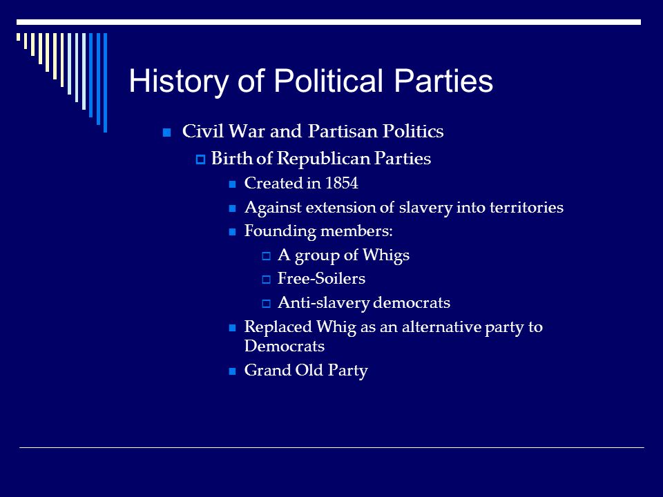 History of Political Parties Civil War and Partisan Politics  Birth of Republican Parties Created in 1854 Against extension of slavery into territories Founding members:  A group of Whigs  Free-Soilers  Anti-slavery democrats Replaced Whig as an alternative party to Democrats Grand Old Party