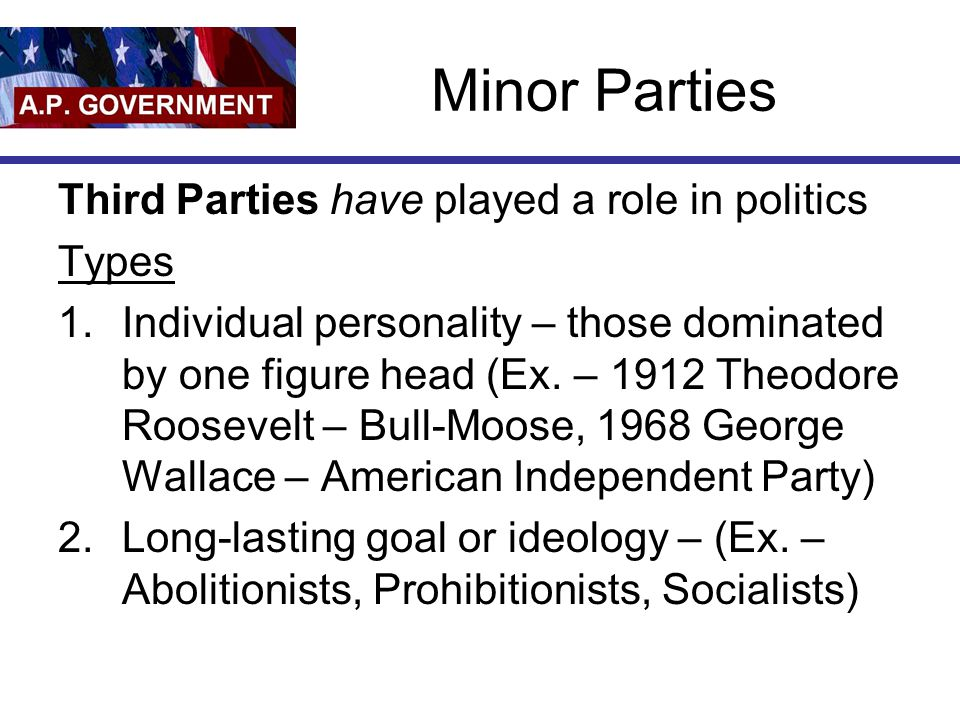 Minor Parties Third Parties have played a role in politics Types 1.Individual personality – those dominated by one figure head (Ex. – 1912 Theodore Ro