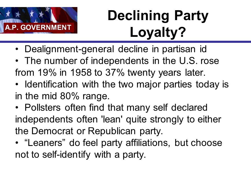 Declining Party Loyalty? Dealignment-general decline in partisan id The number of independents in the U.S. rose from 19% in 1958 to 37% twenty years l