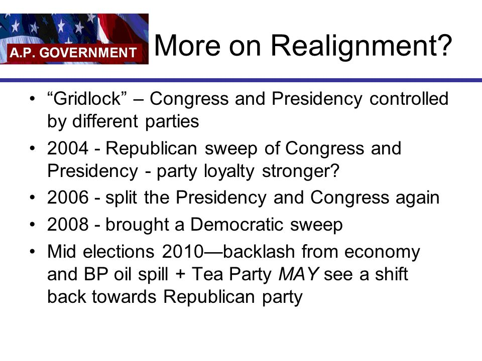 "More on Realignment? ""Gridlock"" – Congress and Presidency controlled by different parties 2004 - Republican sweep of Congress and Presidency - party l"