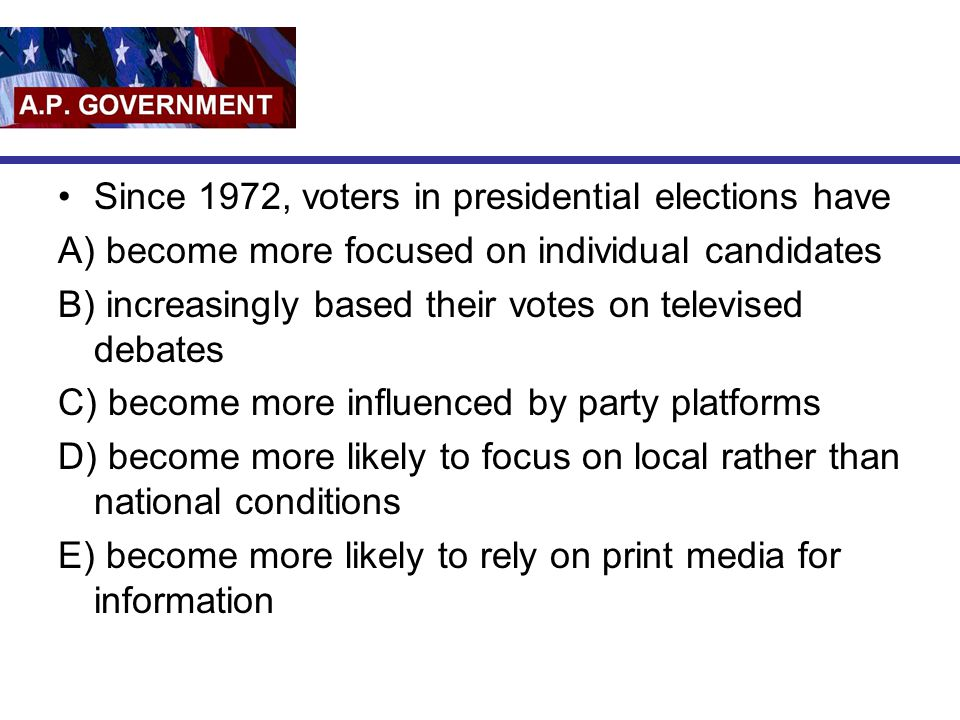 Since 1972, voters in presidential elections have A) become more focused on individual candidates B) increasingly based their votes on televised debat