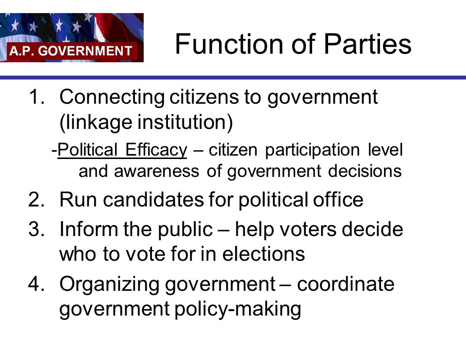 Function of Parties 1.Connecting citizens to government (linkage institution) -Political Efficacy – citizen participation level and awareness of gover
