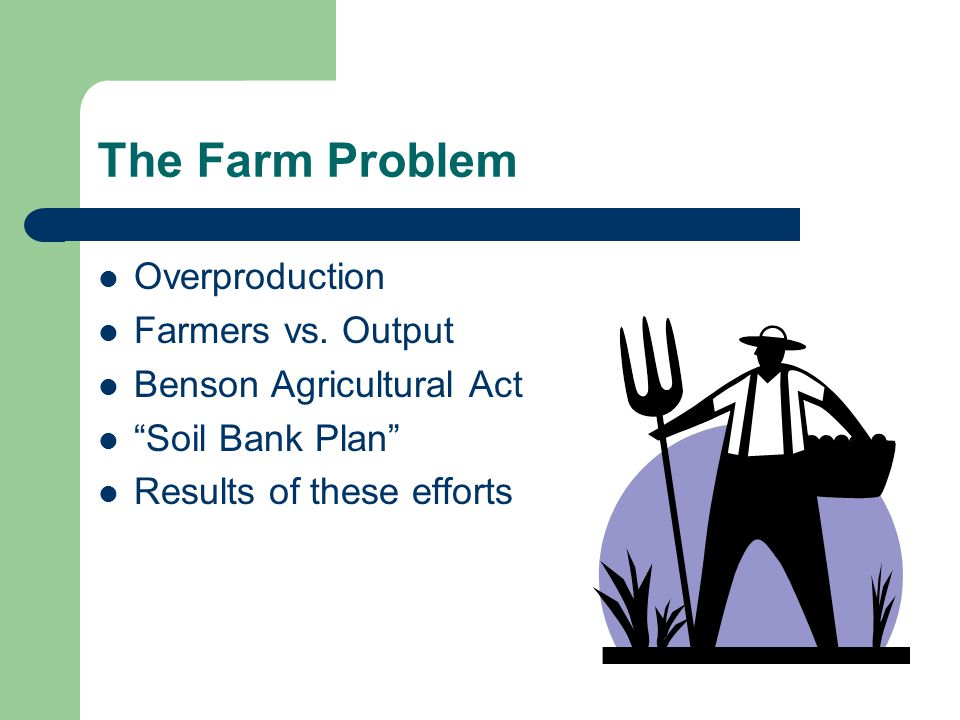 """The Farm Problem Overproduction Farmers vs. Output Benson Agricultural Act """"Soil Bank Plan"""" Results of these efforts"""