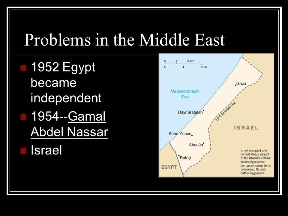Problems in the Middle East 1952 Egypt became independent 1954--Gamal Abdel Nassar Israel