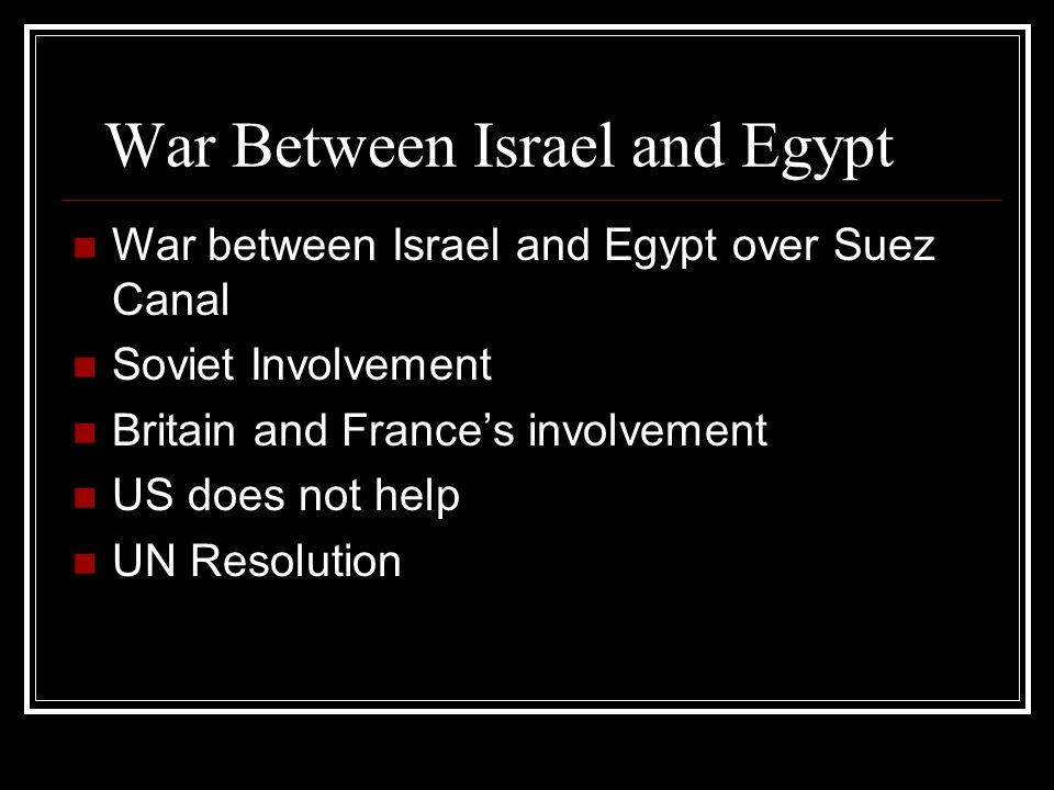 War Between Israel and Egypt War between Israel and Egypt over Suez Canal Soviet Involvement Britain and France's involvement US does not help UN Reso