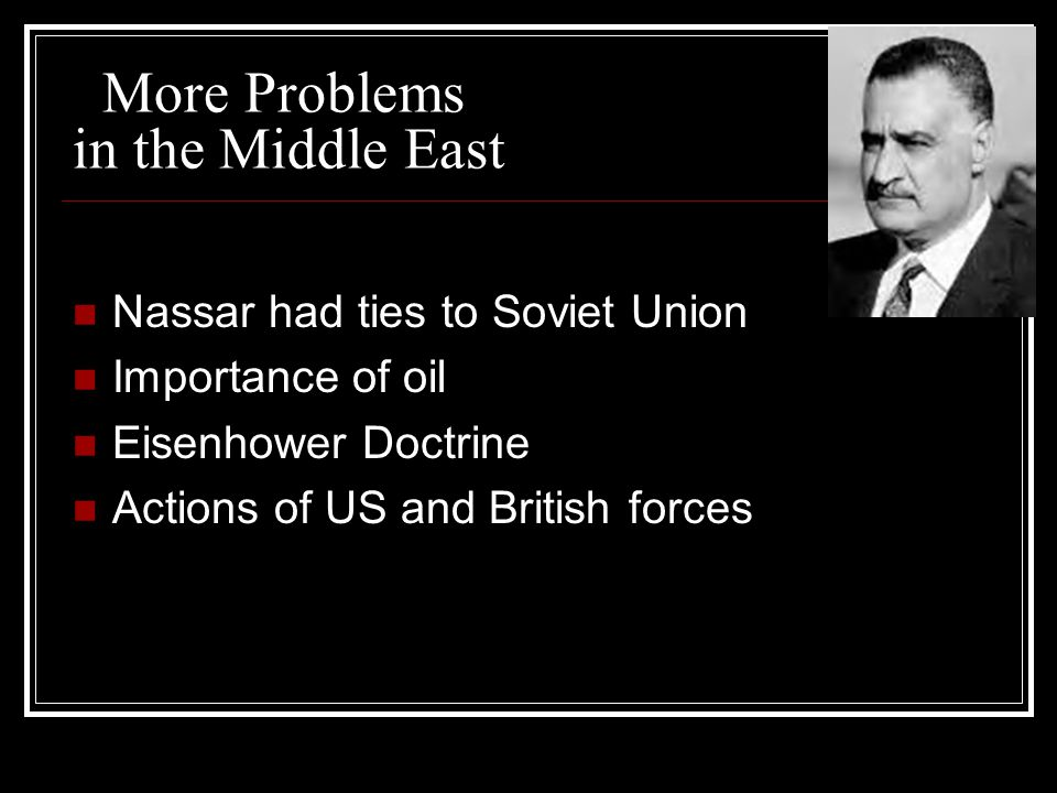 More Problems in the Middle East Nassar had ties to Soviet Union Importance of oil Eisenhower Doctrine Actions of US and British forces