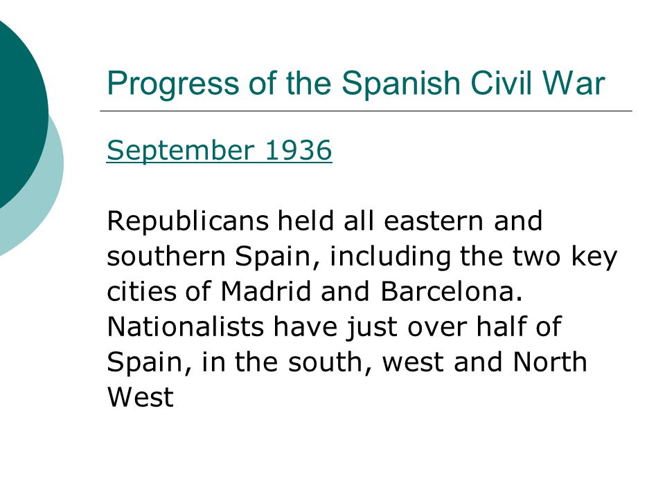 Progress of the Spanish Civil War September 1936 Republicans held all eastern and southern Spain, including the two key cities of Madrid and Barcelona