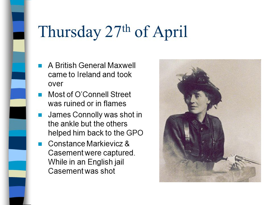 Thursday 27 th of April A British General Maxwell came to Ireland and took over Most of O'Connell Street was ruined or in flames James Connolly was sh