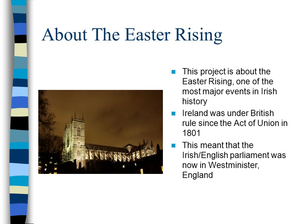 About The Easter Rising This project is about the Easter Rising, one of the most major events in Irish history Ireland was under British rule since th