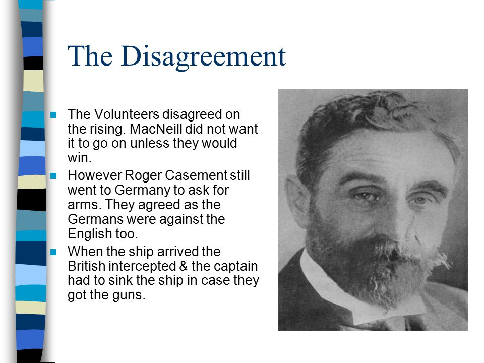 The Disagreement The Volunteers disagreed on the rising. MacNeill did not want it to go on unless they would win. However Roger Casement still went to