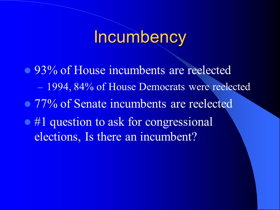 Incumbency 93% of House incumbents are reelected – 1994, 84% of House Democrats were reelected 77% of Senate incumbents are reelected #1 question to ask for congressional elections, Is there an incumbent
