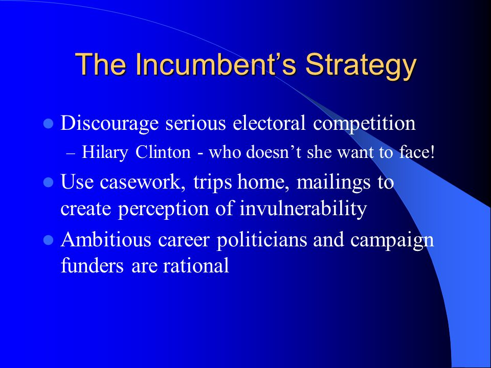 The Incumbent's Strategy Discourage serious electoral competition – Hilary Clinton - who doesn't she want to face.