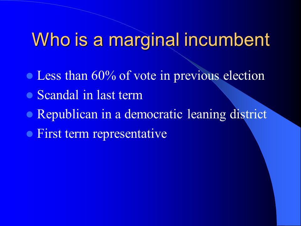 Who is a marginal incumbent Less than 60% of vote in previous election Scandal in last term Republican in a democratic leaning district First term representative