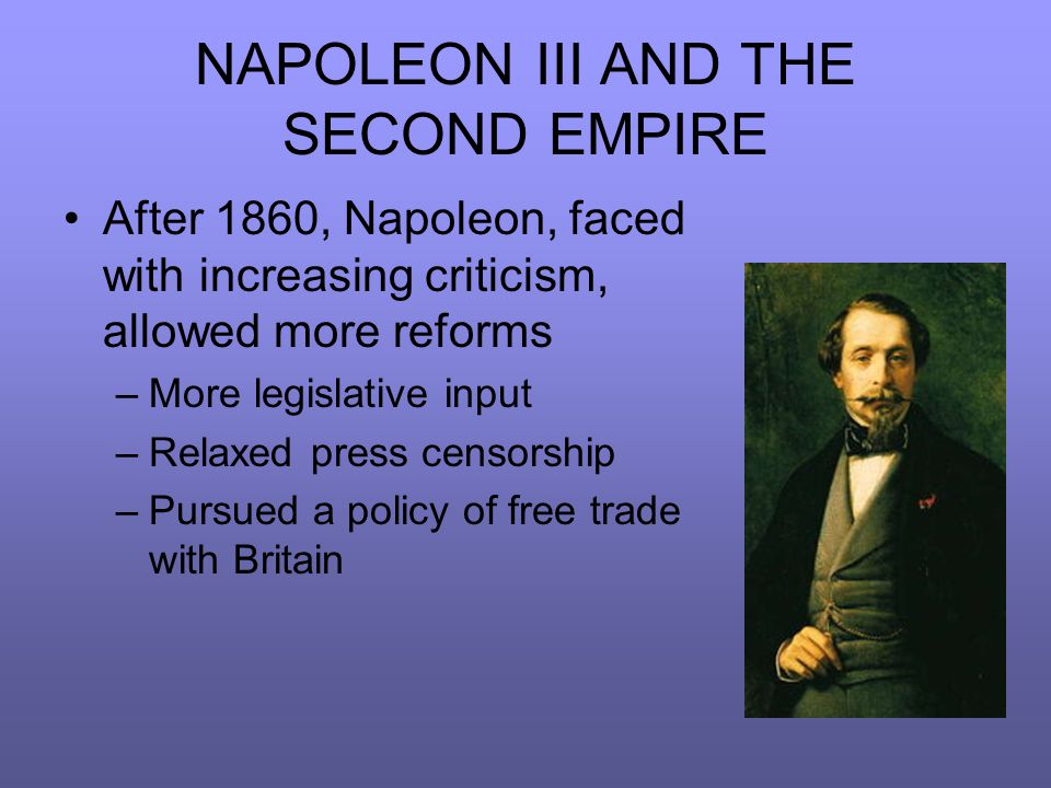 NAPOLEON III AND THE SECOND EMPIRE After 1860, Napoleon, faced with increasing criticism, allowed more reforms –More legislative input –Relaxed press censorship –Pursued a policy of free trade with Britain