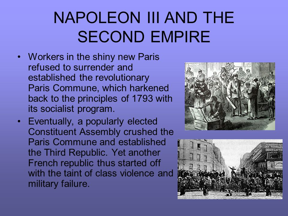 NAPOLEON III AND THE SECOND EMPIRE Workers in the shiny new Paris refused to surrender and established the revolutionary Paris Commune, which harkened back to the principles of 1793 with its socialist program.