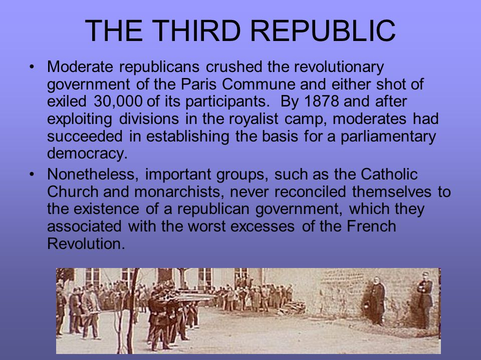 THE THIRD REPUBLIC Moderate republicans crushed the revolutionary government of the Paris Commune and either shot of exiled 30,000 of its participants.