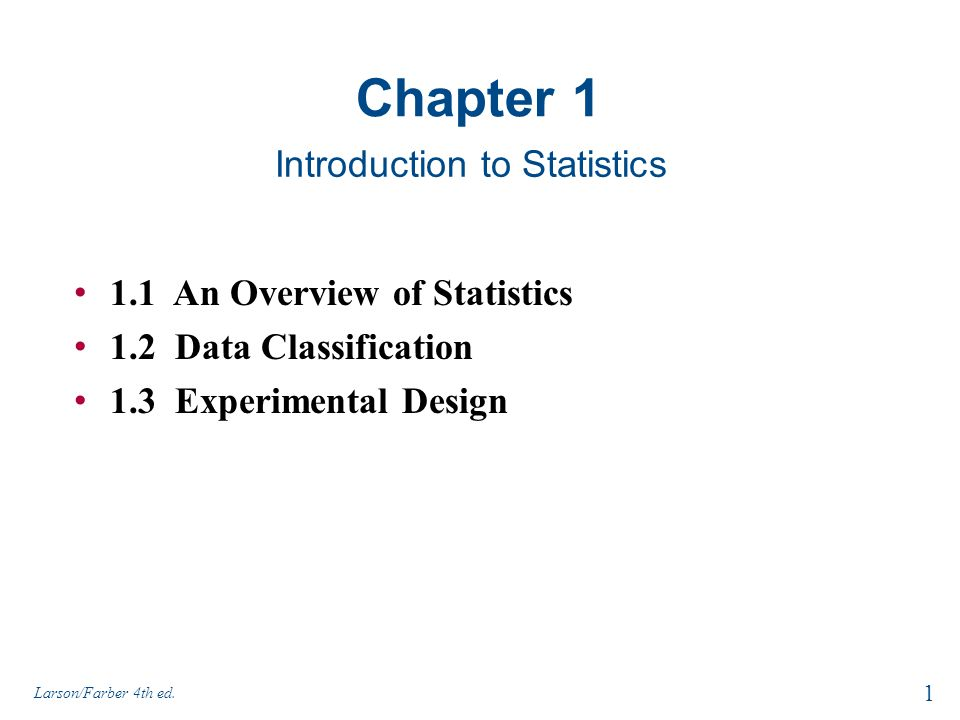 Chapter 1 Introduction to Statistics 1 Larson/Farber 4th ed. 1.1 An Overview of Statistics 1.2 Data Classification 1.3 Experimental Design