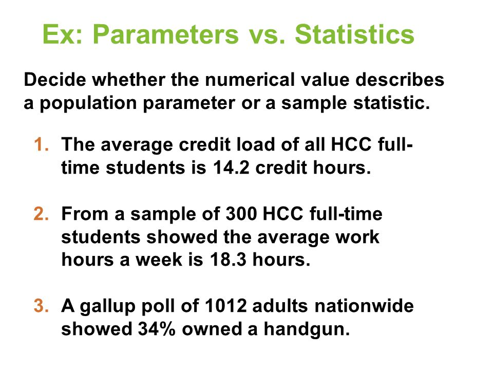 Ex: Parameters vs. Statistics Decide whether the numerical value describes a population parameter or a sample statistic. 1.The average credit load of