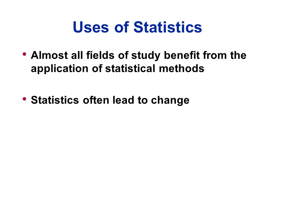 Uses of Statistics Almost all fields of study benefit from the application of statistical methods Statistics often lead to change