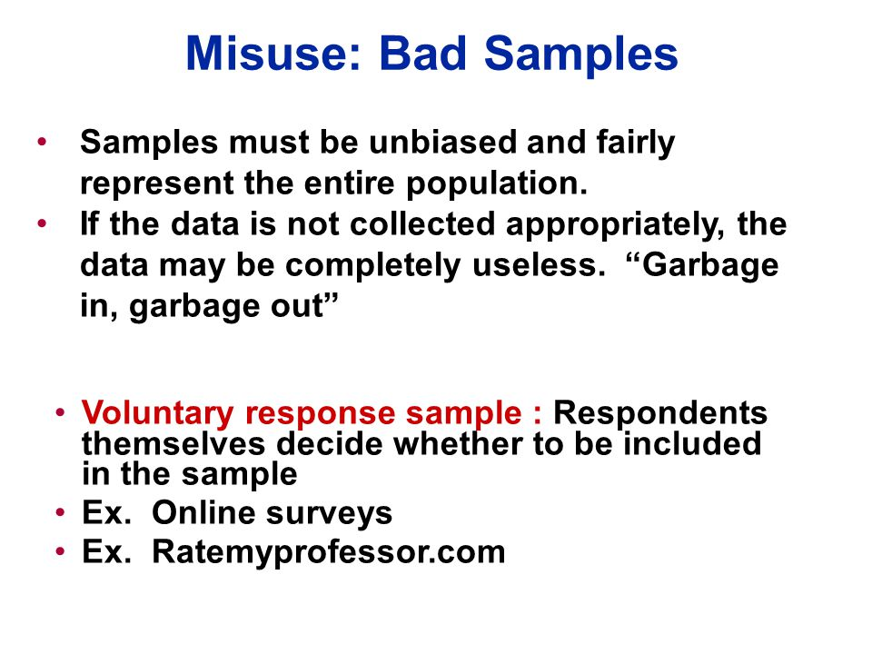 Misuse: Bad Samples Voluntary response sample : Respondents themselves decide whether to be included in the sample Ex. Online surveys Ex. Ratemyprofes