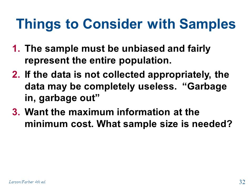 Things to Consider with Samples 1.The sample must be unbiased and fairly represent the entire population. 2.If the data is not collected appropriately