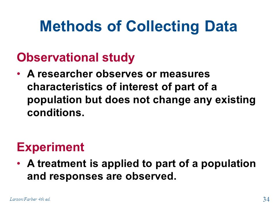 Methods of Collecting Data Observational study A researcher observes or measures characteristics of interest of part of a population but does not chan