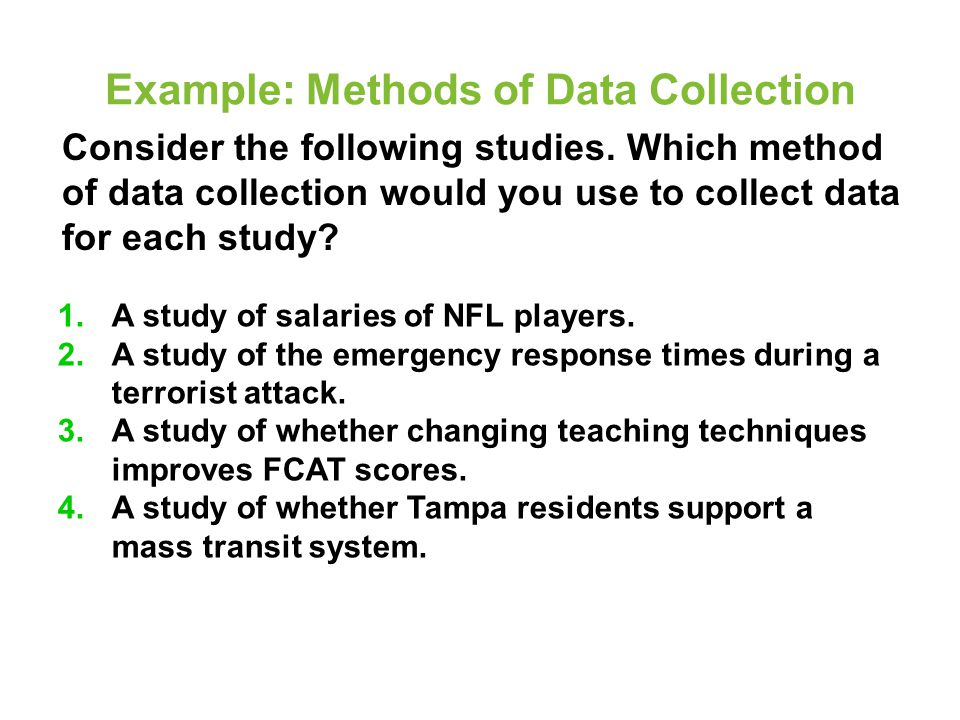 Example: Methods of Data Collection Consider the following studies. Which method of data collection would you use to collect data for each study? 1.A